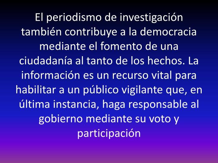 El periodismo de investigación también contribuye a la democracia mediante el fomento de una ciudadanía al tanto de los hechos. La información es un recurso vital para habilitar a un público vigilante que, en última instancia, haga responsable al gobierno mediante su voto y participación