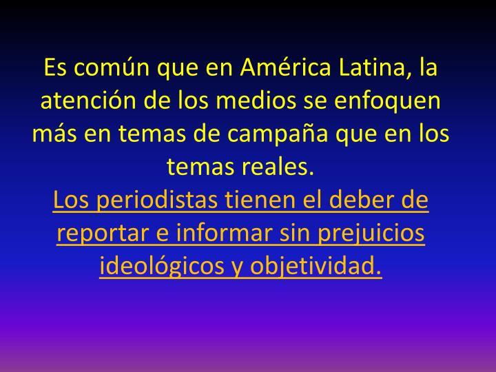 Es común que en América Latina, la atención de los medios se enfoquen más en temas de campaña que en los temas reales.