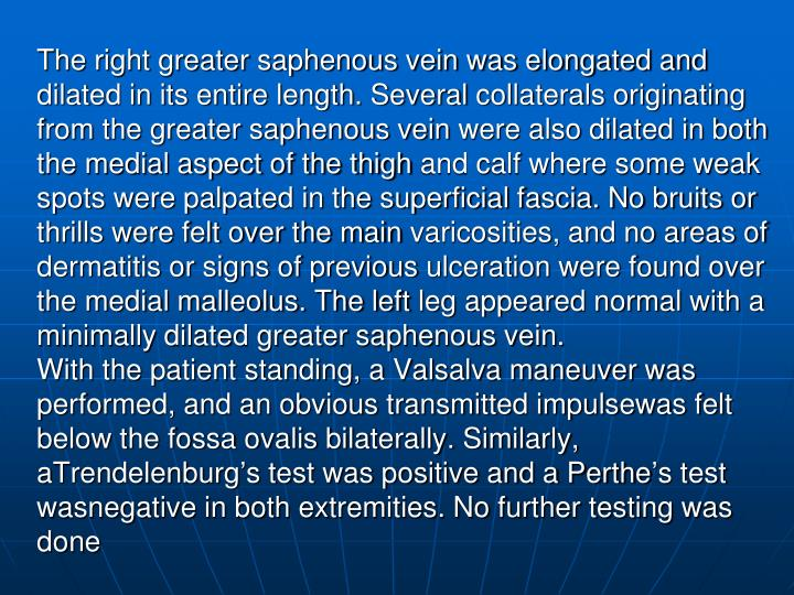 The right greater saphenous vein was elongated and dilated in its entire length. Several