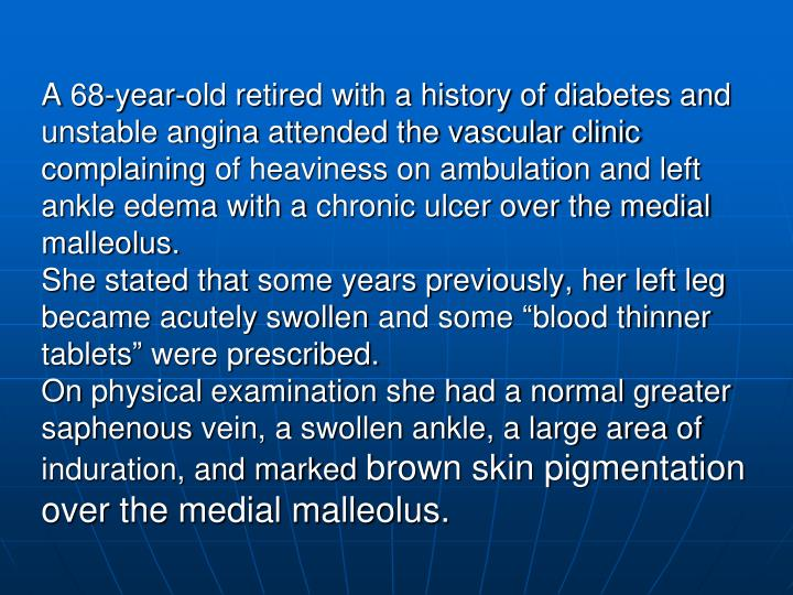 A 68-year-old retired with a history of diabetes and unstable angina attended the vascular clinic complaining