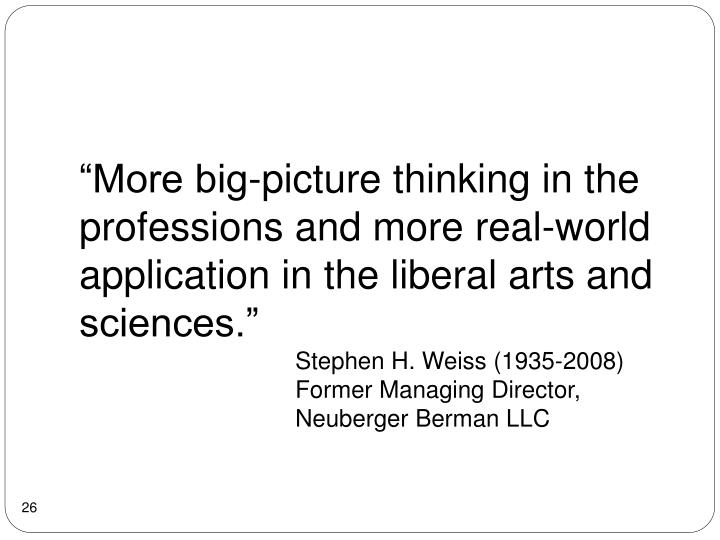 """More big-picture thinking in the professions and more real-world application in the liberal arts and sciences."""