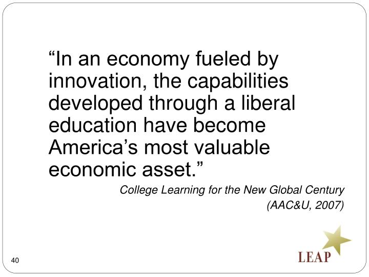 """In an economy fueled by innovation, the capabilities developed through a liberal education have become America's most valuable economic asset."""