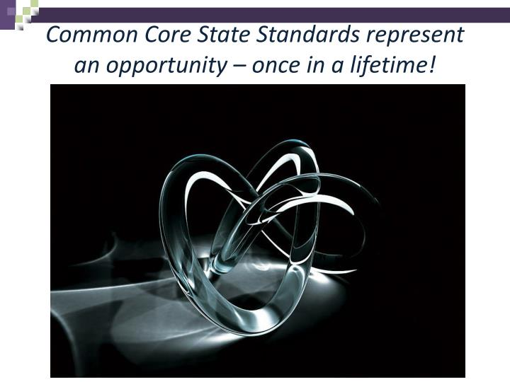 Common Core State Standards represent an opportunity – once in a lifetime!