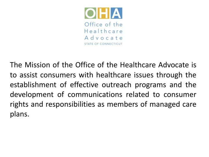 The Mission of the Office of the Healthcare Advocate is to assist consumers with healthcare issues through the establishment of effective outreach programs and the development of communications related to consumer rights and responsibilities as members of managed care plans.