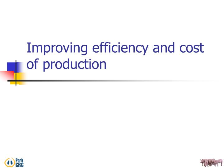 Improving efficiency and cost of production