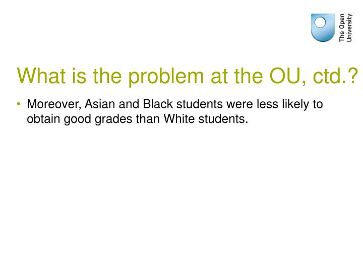 What is the problem at the OU, ctd.?