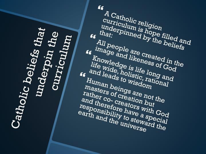 A Catholic religion curriculum is hope filled and underpinned by the beliefs that: