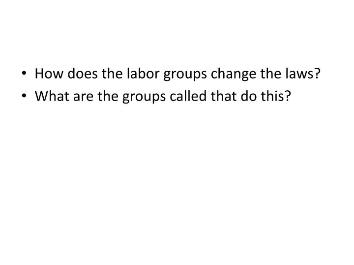 How does the labor groups change the laws?
