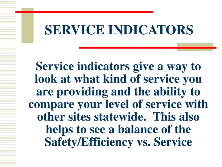 Service indicators give a way to look at what kind of service you are providing and the ability to compare your level of service with other sites statewide.  This also helps to see a balance of the Safety/Efficiency vs. Service