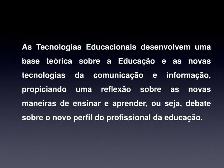 As Tecnologias Educacionais desenvolvem uma base teórica sobre a Educação e as novas tecnologias da comunicação e informação, propiciando uma reflexão sobre as novas maneiras de ensinar e aprender, ou seja, debate sobre o novo perfil do profissional da educação.