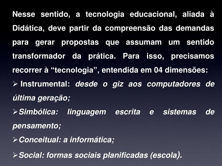 """Nesse sentido, a tecnologia educacional, aliada à Didática, deve partir da compreensão das demandas para gerar propostas que assumam um sentido transformador da prática. Para isso, precisamos recorrer à """"tecnologia"""", entendida em 04 dimensões:"""