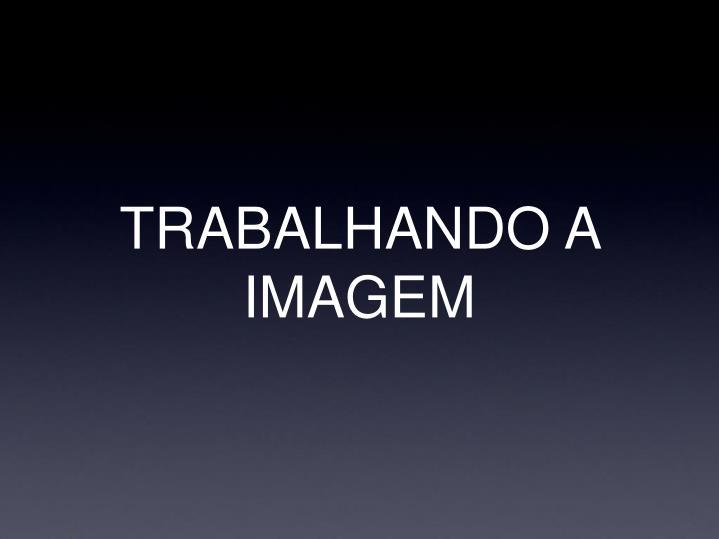 TRABALHANDO A IMAGEM