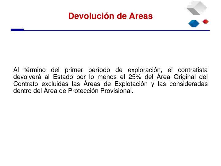 Al término del primer período de exploración, el contratista devolverá al Estado por lo menos el 25% del Área Original del Contrato excluidas las Áreas de Explotación y las consideradas dentro del Área de Protección Provisional.