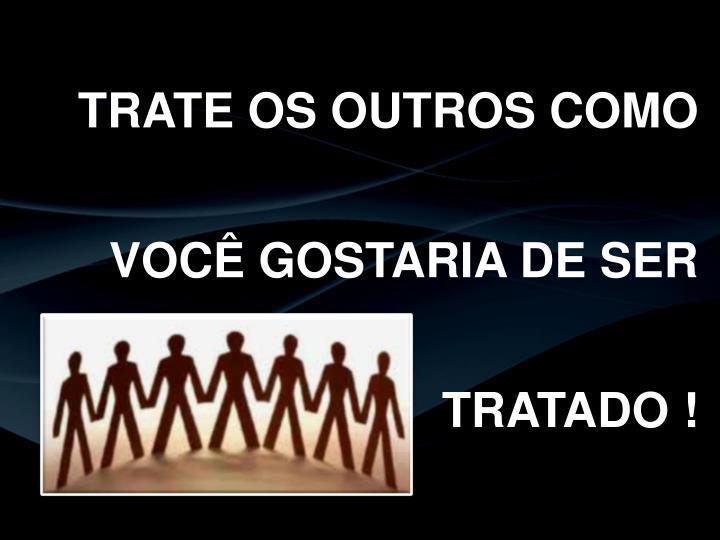 TRATE OS OUTROS COMO VOCÊ GOSTARIA DE SER TRATADO !