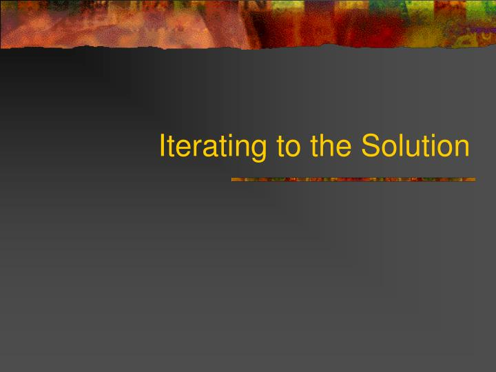 Iterating to the Solution