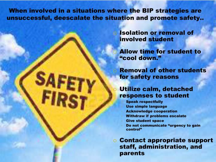 When involved in a situations where the BIP strategies are unsuccessful, deescalate the situation and promote safety..