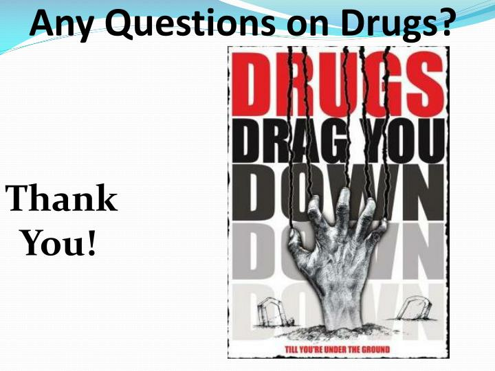 Any Questions on Drugs?