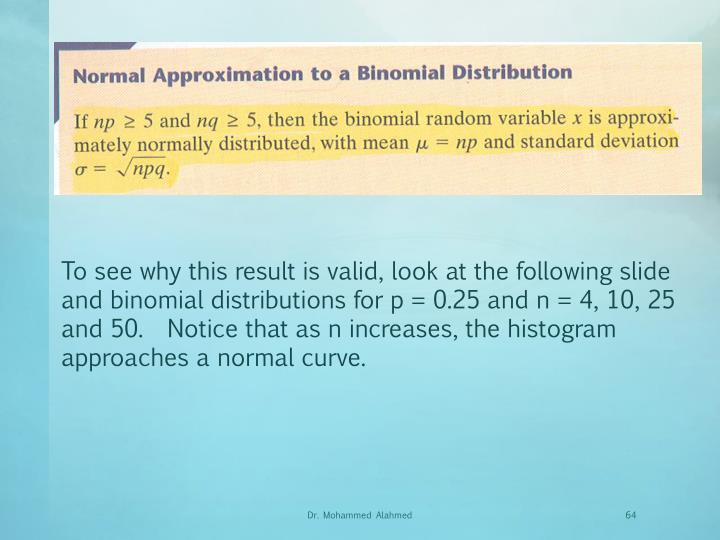 To see why this result is valid, look at the following slide and binomial distributions for p = 0.25 and n = 4, 10, 25 and 50.  Notice that as n increases, the histogram approaches a normal curve.