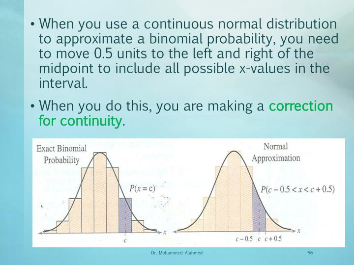 When you use a continuous normal distribution to approximate a binomial probability, you need to move 0.5 units to the left and right of the midpoint to include all possible x-values in the