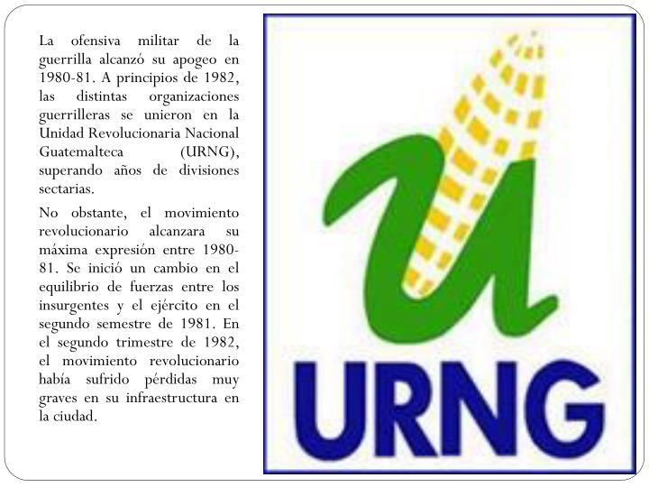 La ofensiva militar de la guerrilla alcanzó su apogeo en 1980-81. A principios de 1982, las distintas organizaciones guerrilleras se unieron en la Unidad Revolucionaria Nacional Guatemalteca (URNG), superando años de divisiones sectarias.