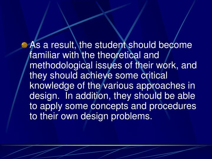 As a result, the student should become familiar with the theoretical and methodological issues of their work, and they should achieve some critical knowledge of the various approaches in design.  In addition, they should be able to apply some concepts and procedures to their own design problems.