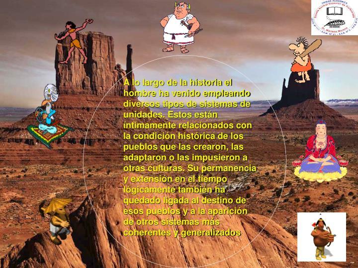 A lo largo de la historia el hombre ha venido empleando diversos tipos de sistemas de unidades. Estos están íntimamente relacionados con la condición histórica de los pueblos que las crearon, las adaptaron o las impusieron a otras culturas. Su permanencia y extensión en el tiempo lógicamente también ha quedado ligada al destino de esos pueblos y a la aparición de otros sistemas más coherentes y generalizados