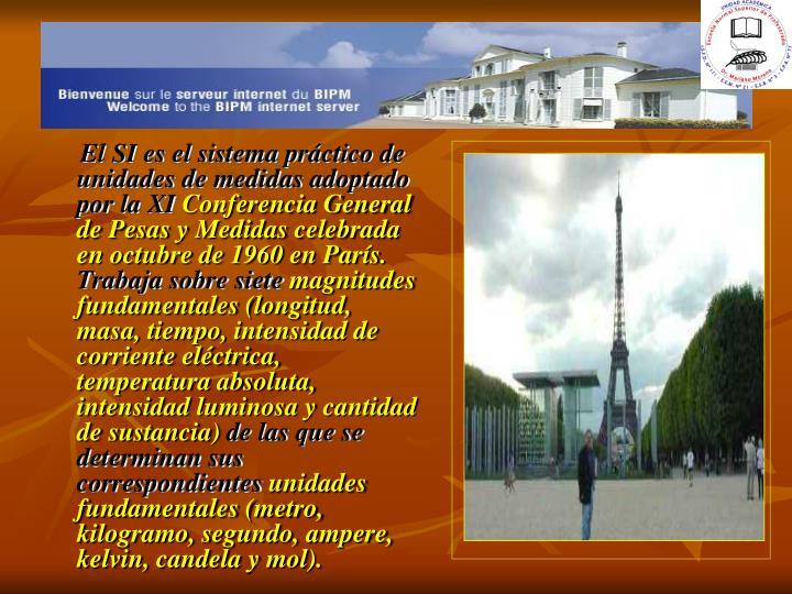 El SI es el sistema práctico de unidades de medidas adoptado por la XI