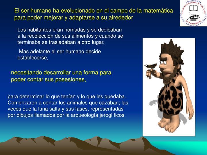 El ser humano ha evolucionado en el campo de la matemática para poder mejorar y adaptarse a su alrededor