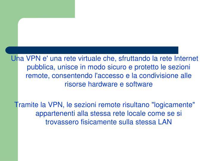 Una VPN e' una rete virtuale che, sfruttando la rete Internet pubblica, unisce in modo sicuro e protetto le sezioni remote, consentendo l'accesso e la condivisione alle risorse hardware e software