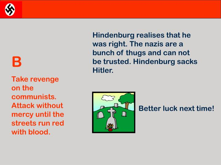 Hindenburg realises that he was right. The nazis are a bunch of thugs and can not be trusted. Hindenburg sacks Hitler.