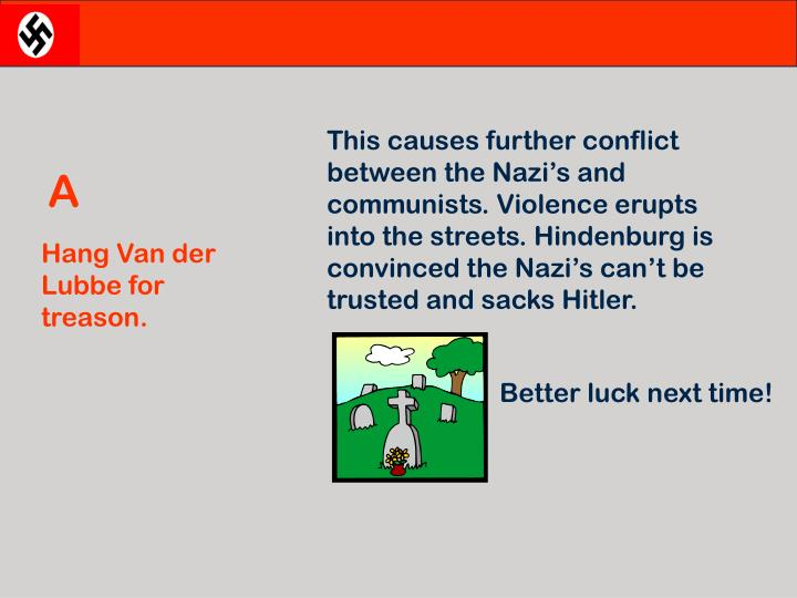 This causes further conflict between the Nazi's and communists. Violence erupts into the streets. Hindenburg is convinced the Nazi's can't be trusted and sacks Hitler.