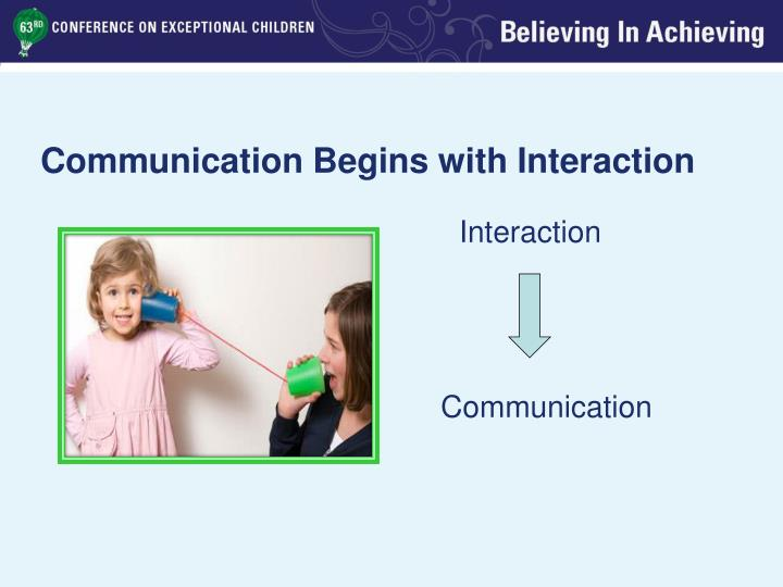 Communication Begins with Interaction