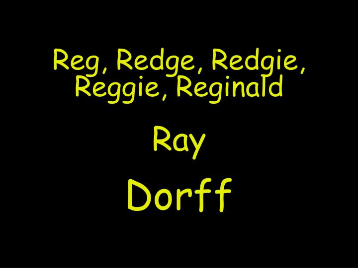Reg, Redge, Redgie, Reggie, Reginald
