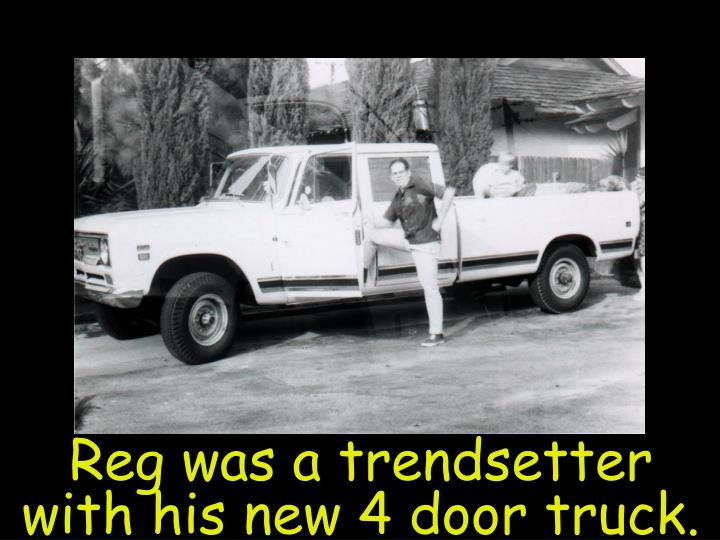 Reg was a trendsetter with his new 4 door truck.