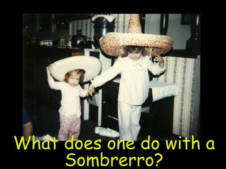 What does one do with a Sombrerro?