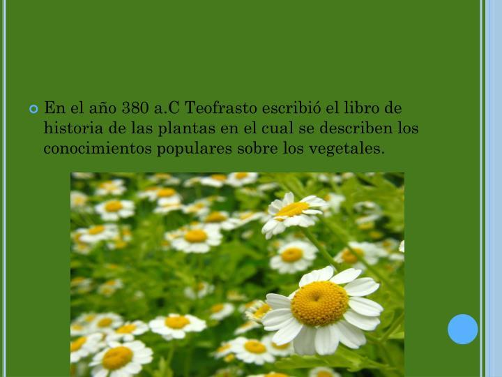 En el año 380 a.C Teofrasto escribió el libro de historia de las plantas en el cual se describen los conocimientos populares sobre los vegetales.