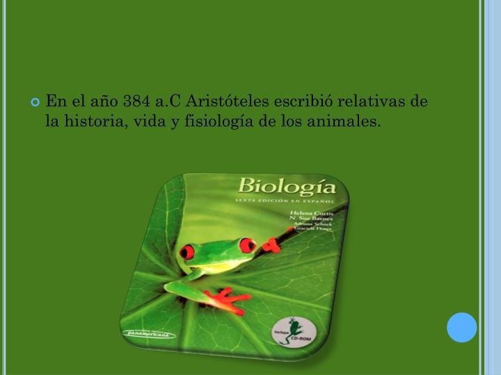 En el año 384 a.C Aristóteles escribió relativas de la historia, vida y fisiología de los animales.