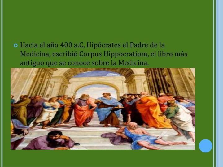 Hacia el año 400 a.C, Hipócrates el Padre de la Medicina, escribió Corpus Hippocratiom, el libro más antiguo que se conoce sobre la Medicina.