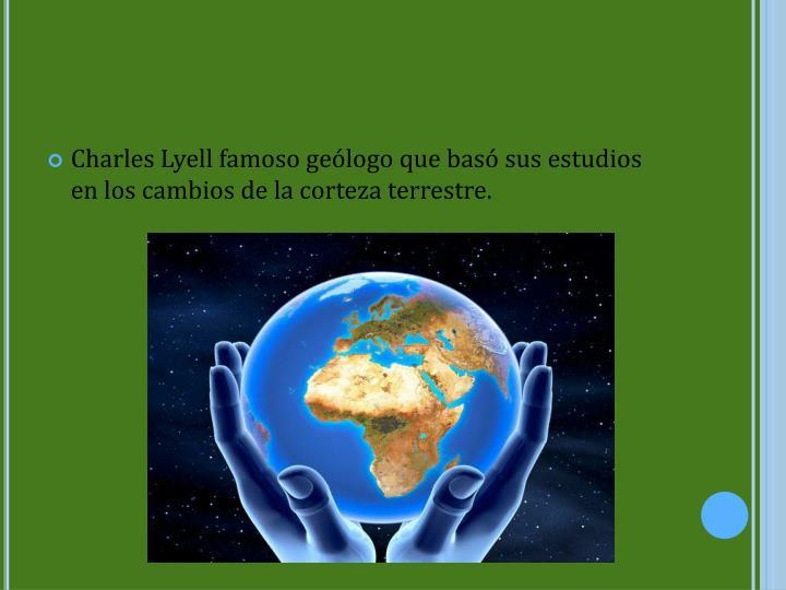 Charles Lyell famoso geólogo que basó sus estudios en los cambios de la corteza terrestre.