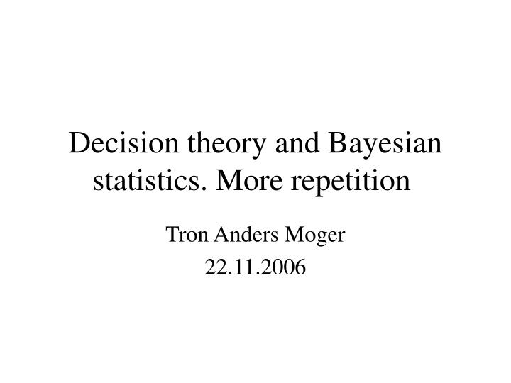 Decision theory and Bayesian statistics. More repetition