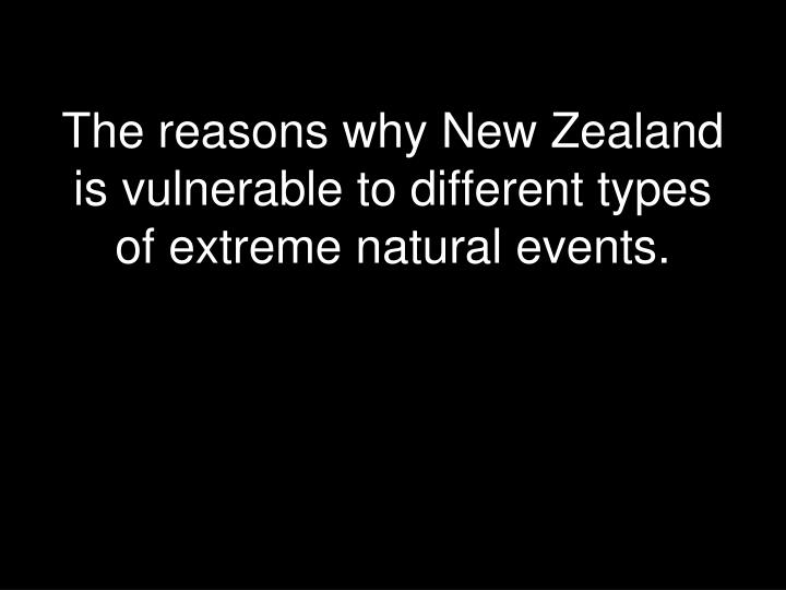 The reasons why New Zealand is vulnerable to different types of extreme natural events.
