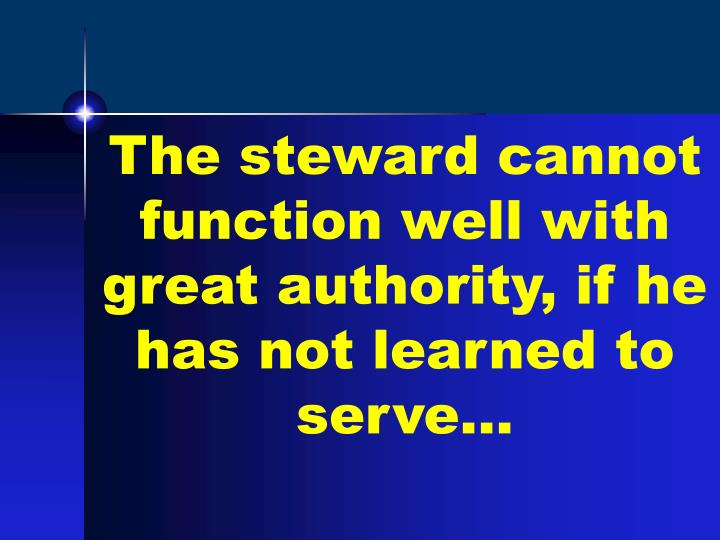 The steward cannot function well with great authority, if he has not learned to serve…
