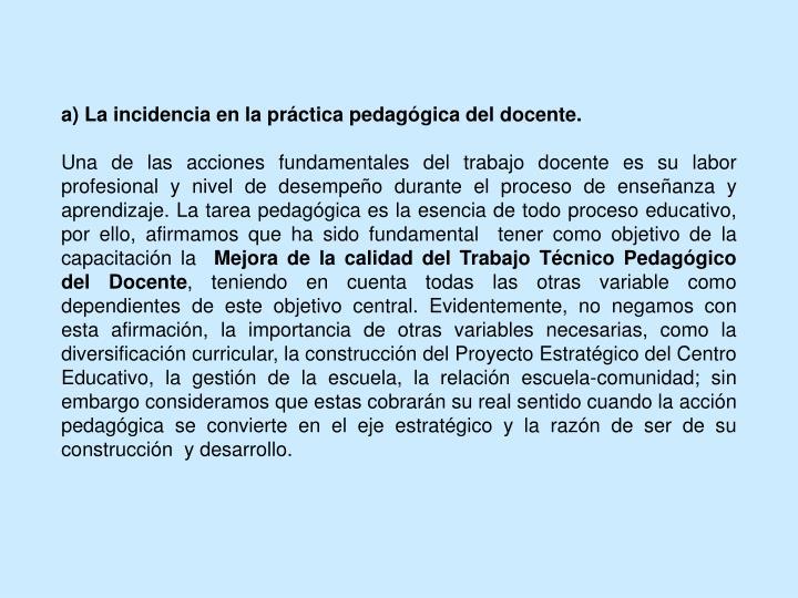 a) La incidencia en la práctica pedagógica del docente.