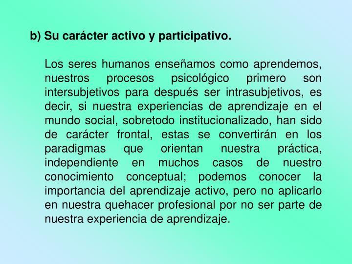 b) Su carácter activo y participativo.