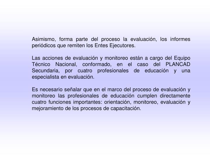 Asimismo, forma parte del proceso la evaluación, los informes periódicos que remiten los Entes Ejecutores.