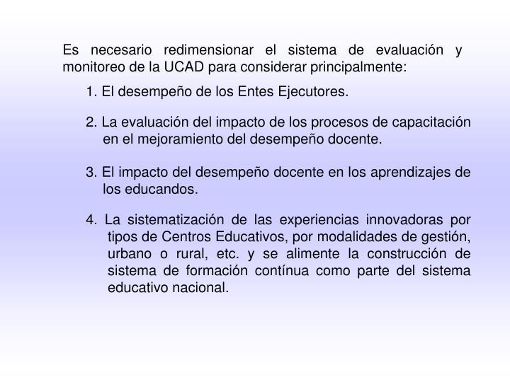 Es necesario redimensionar el sistema de evaluación y monitoreo de la UCAD para considerar principalmente: