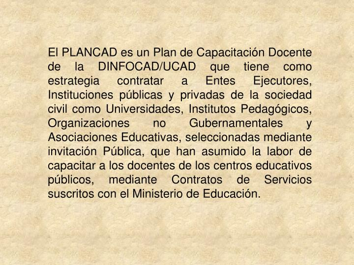 El PLANCAD es un Plan de Capacitación Docente de la DINFOCAD/UCAD que tiene como estrategia contratar a Entes Ejecutores, Instituciones públicas y privadas de la sociedad civil como Universidades, Institutos Pedagógicos, Organizaciones no Gubernamentales y Asociaciones Educativas, seleccionadas mediante invitación Pública, que han asumido la labor de capacitar a los docentes de los centros educativos públicos, mediante Contratos de Servicios suscritos con el Ministerio de Educación.