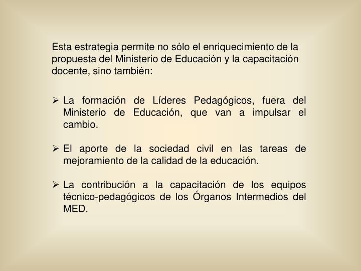 Esta estrategia permite no sólo el enriquecimiento de la propuesta del Ministerio de Educación y la capacitación docente, sino también: