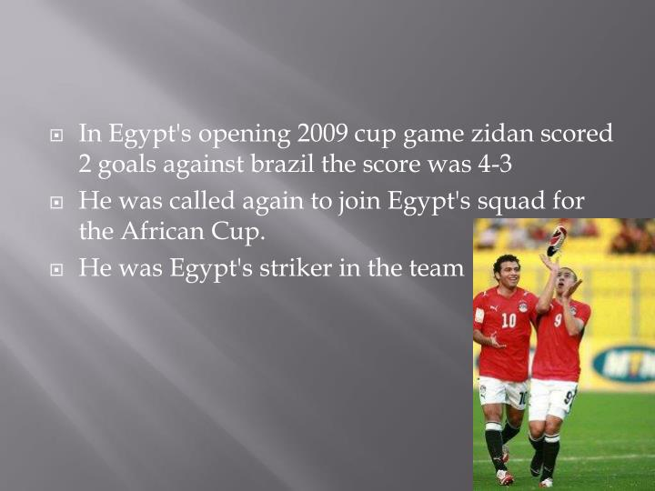 In Egypt's opening 2009 cup game zidan scored 2 goals against brazil the score was 4-3