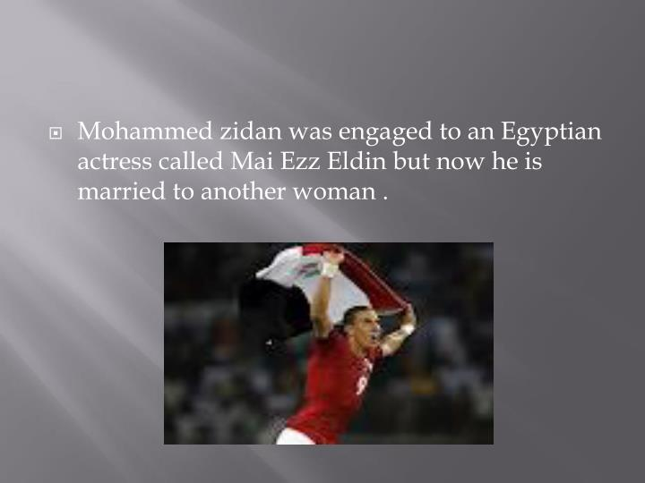Mohammed zidan was engaged to an Egyptian actress called Mai Ezz Eldin but now he is married to another woman .